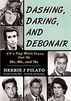 "With the popularity of Herbie J Pilato's book on iconic women stars of classic television, his most recent book, ""Dashing, Daring and Debonair: TV's top male icons from the the 50s, 60s, and 70s"" was published in the summer of 2016."